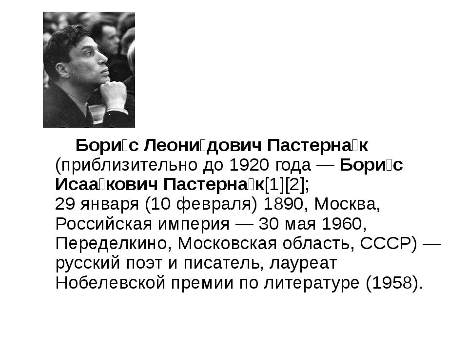 Бори́с Леони́дович Пастерна́к (приблизительно до 1920 года — Бори́с Исаа́ков...