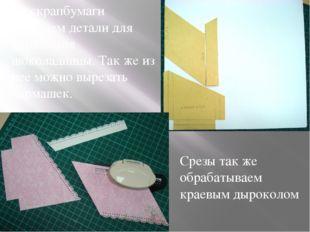 Из скрапбумаги вырезаем детали для украшения шоколадницы. Так же из нее можно
