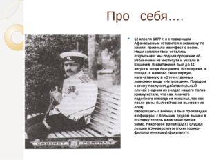 Про себя…. 12 апреля 1877 г. я с товарищем Афанасьевым готовился к экзамену