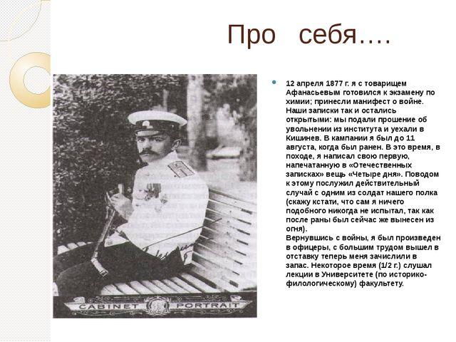 Про себя…. 12 апреля 1877 г. я с товарищем Афанасьевым готовился к экзамену...