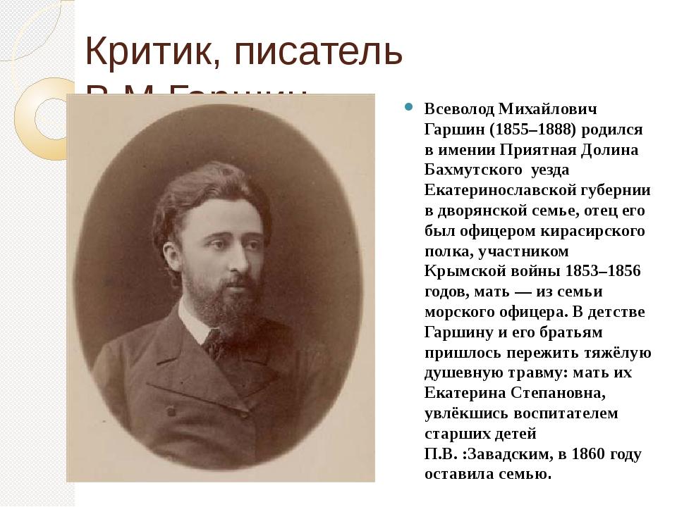 Критик, писатель В.М.Гаршин Всеволод Михайлович Гаршин (1855–1888) родился в...