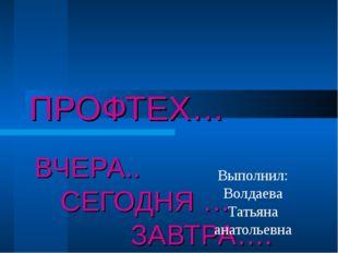 ПРОФТЕХ… ВЧЕРА.. СЕГОДНЯ … ЗАВТРА…. Выполнил: Волдаева Татьяна анатольевна