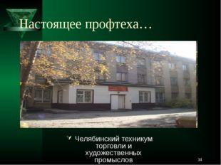 Настоящее профтеха… Челябинский техникум торговли и художественных промыслов *