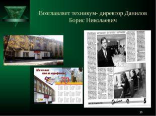 Возглавляет техникум- директор Данилов Борис Николаевич *