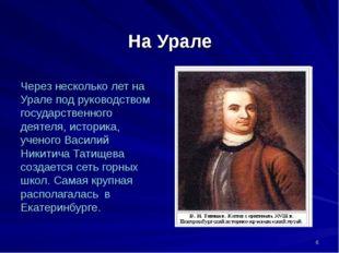 На Урале Через несколько лет на Урале под руководством государственного деяте
