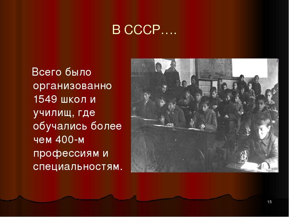 В СССР…. Всего было организованно 1549 школ и училищ, где обучались более чем...