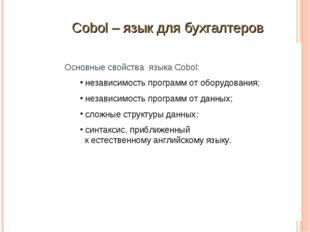 Основные свойства языка Cobol: независимость программ от оборудования; незави