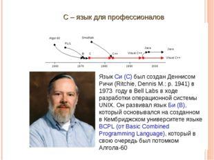 С – язык для профессионалов Язык Си (С) был создан Деннисом Ричи (Ritchie, De