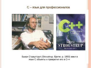 Бьярн Страуструп (Stroustrup, Bjarne; р. 1950) ввел в язык С объекты и превр