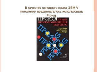В качестве основного языка ЭВМ V поколения предполагалось использовать Prolog