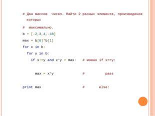 # Дан массив чисел. Найти 2 разных элемента, произведение которых # максима