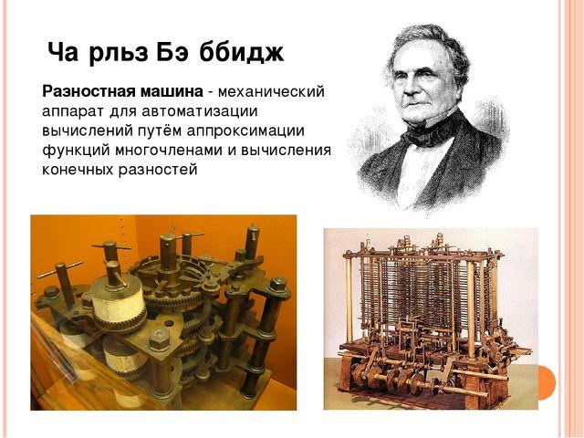 Ча́рльз Бэ́ббидж Разностная машина- механический аппарат для автоматизации...