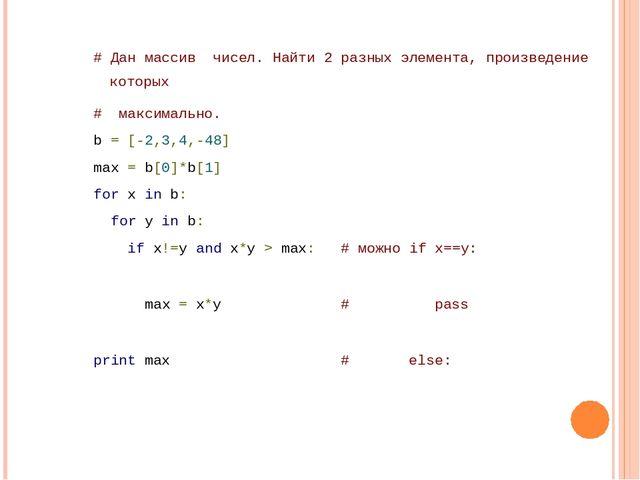 # Дан массив чисел. Найти 2 разных элемента, произведение которых # максима...