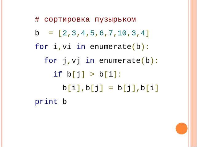 # сортировка пузырьком b = [2,3,4,5,6,7,10,3,4] for i,vi in enumerate(b): ...