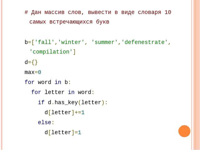 # Дан массив слов, вывести в виде словаря 10 самых встречающихся букв b=['fal...