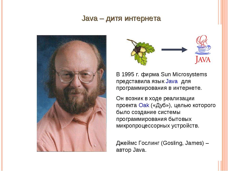 Java – дитя интернета В 1995 г. фирма Sun Microsystems представила язык Java...