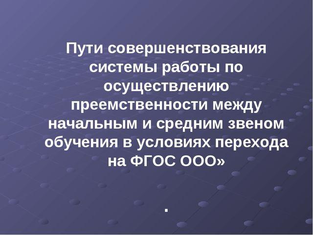 Пути совершенствования системы работы по осуществлению преемственности между...