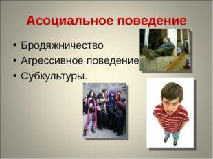Асоциальное поведение Бродяжничество Агрессивное поведение Субкультуры.