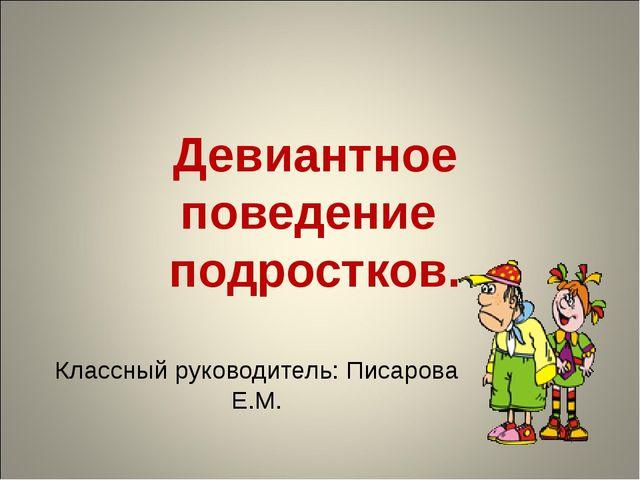 Девиантное поведение подростков. Классный руководитель: Писарова Е.М.