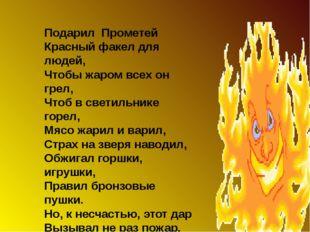 Подарил Прометей Красный факел для людей, Чтобы жаром всех он грел, Чтоб в с