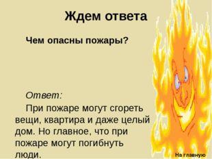 Ждем ответа Чем опасны пожары? На главную Ответ: При пожаре могут сгореть