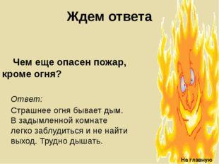 Ждем ответа Чем еще опасен пожар, кроме огня? На главную Ответ: Страшнее огн