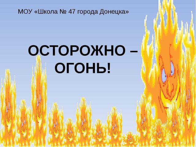 ОСТОРОЖНО – ОГОНЬ! МОУ «Школа № 47 города Донецка»
