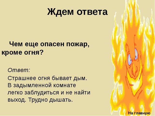 Ждем ответа Чем еще опасен пожар, кроме огня? На главную Ответ: Страшнее огн...