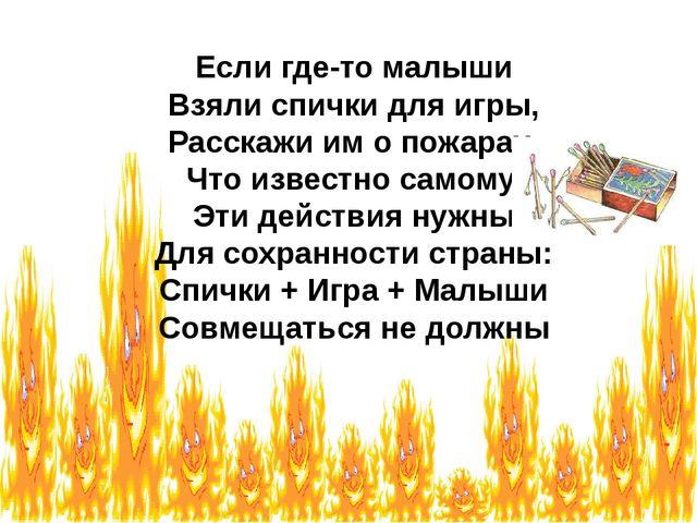 Если где-то малыши Взяли спички для игры, Расскажи им о пожарах, Что известно...
