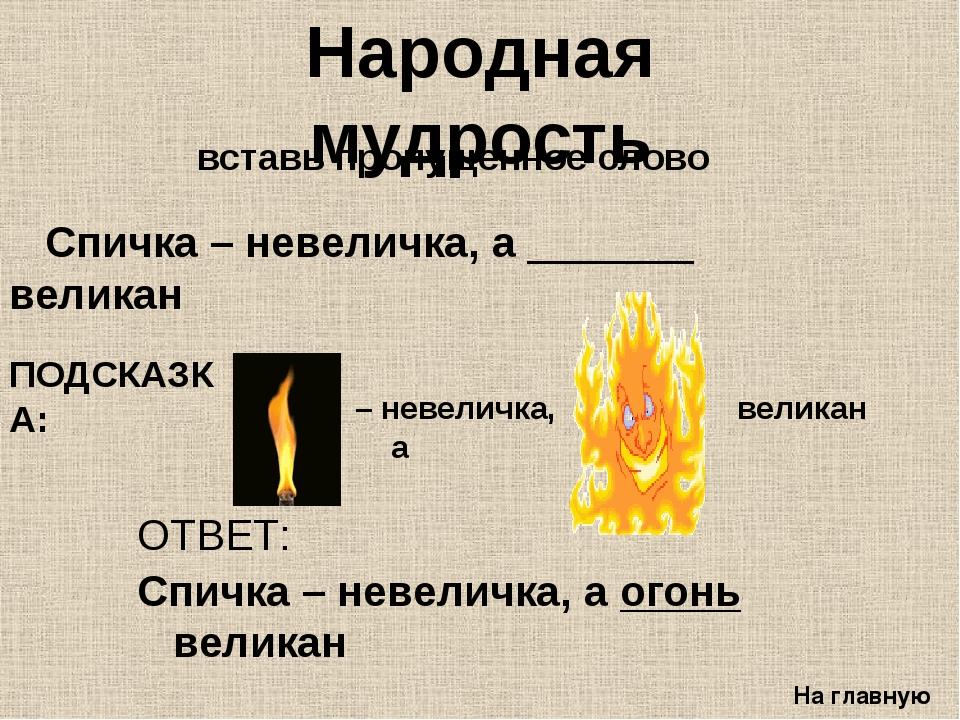 Спичка – невеличка, а _______ великан На главную Народная мудрость ОТВЕТ: Сп...