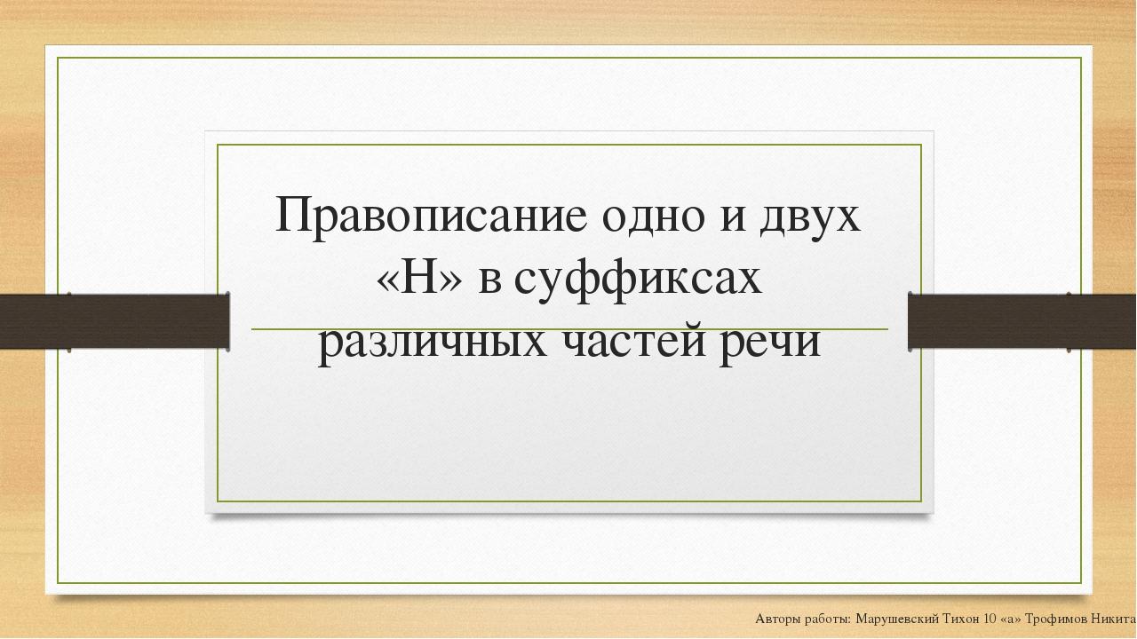 Правописание одно и двух «Н» в суффиксах различных частей речи Авторы работы:...