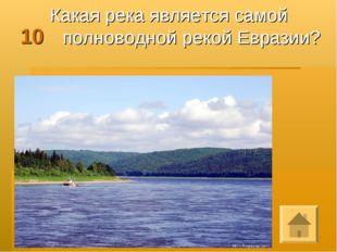 10 Какая река является самой полноводной рекой Евразии?