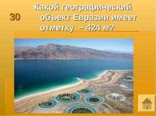 30 Какой географический объект Евразии имеет отметку – 424 м?