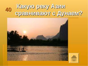 40 Какую реку Азии сравнивают с Дунаем?
