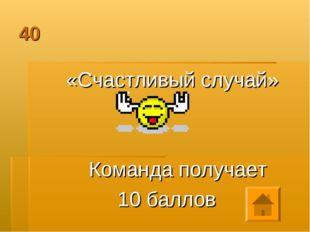 40 «Счастливый случай» Команда получает 10 баллов