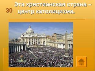 30 Эта христианская страна – центр католицизма.  next previous Play Previous