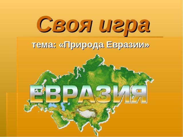 Своя игра тема: «Природа Евразии»