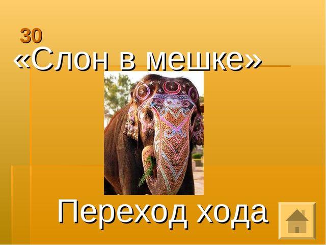 30 «Слон в мешке» Переход хода