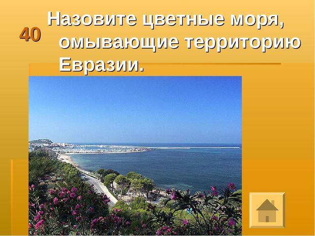 40 Назовите цветные моря, омывающие территорию Евразии.