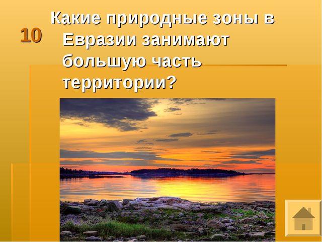 10 Какие природные зоны в Евразии занимают большую часть территории?