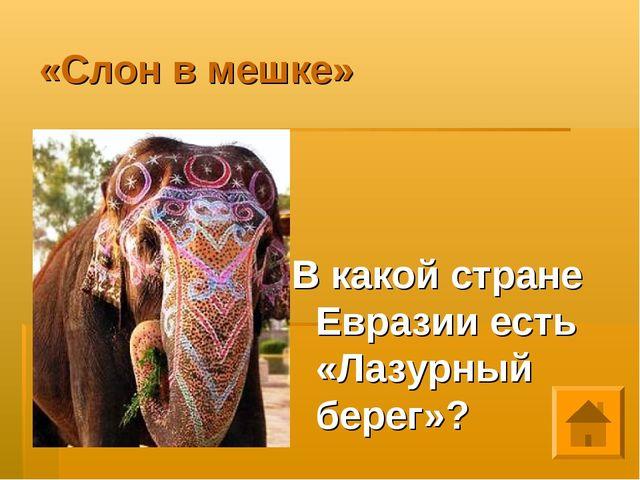 «Слон в мешке» В какой стране Евразии есть «Лазурный берег»?