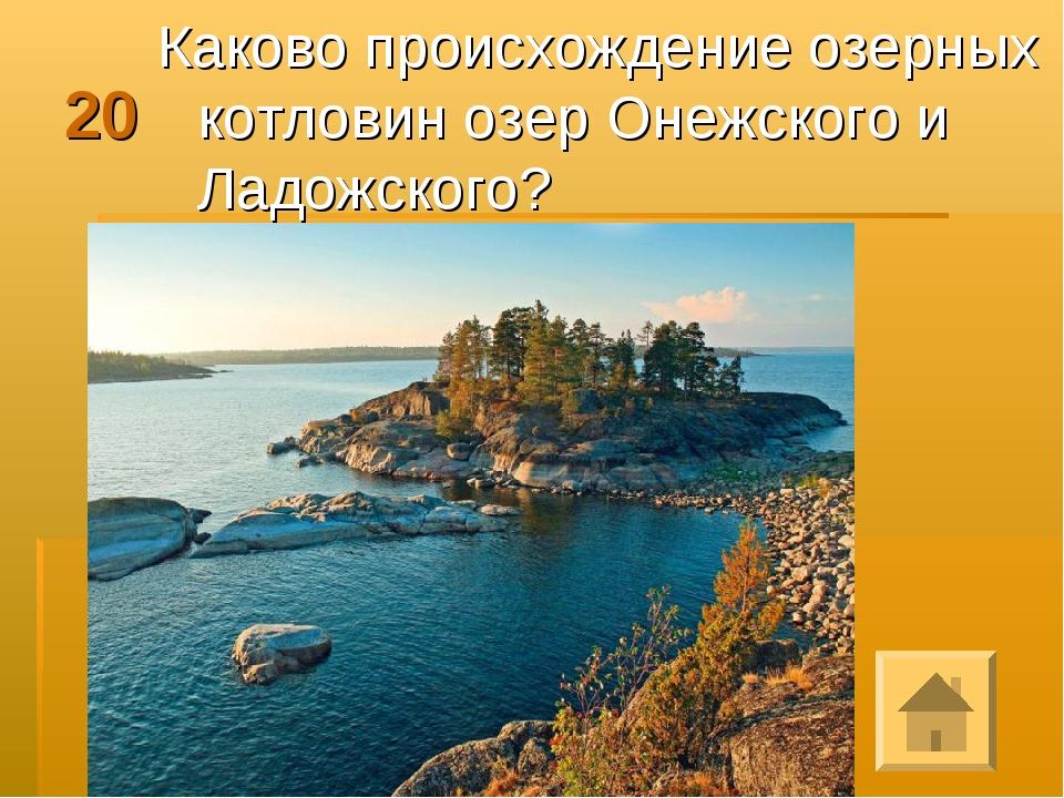 20 Каково происхождение озерных котловин озер Онежского и Ладожского?