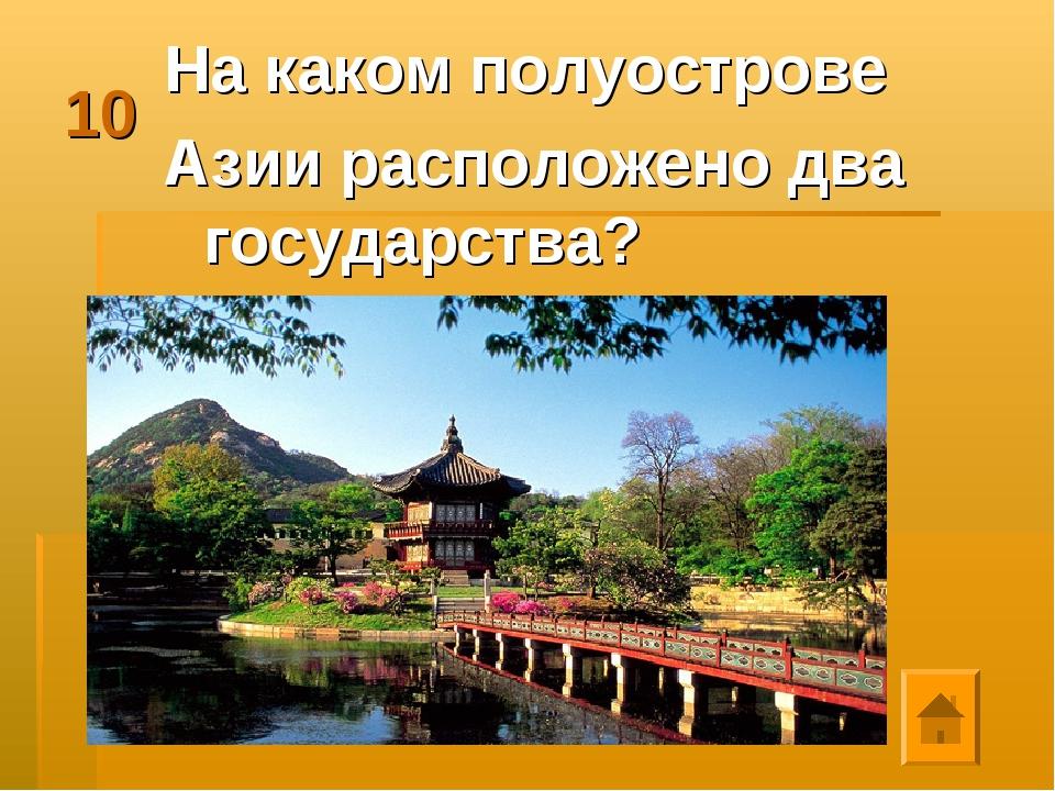 10 На каком полуострове Азии расположено два государства?