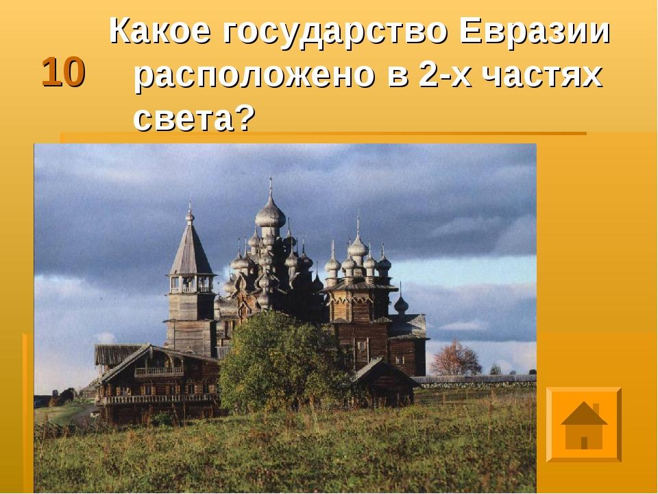10 Какое государство Евразии расположено в 2-х частях света?