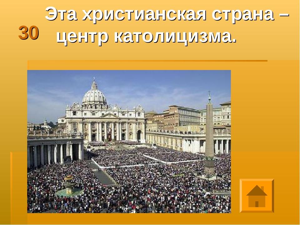 30 Эта христианская страна – центр католицизма.  next previous Play Previous...