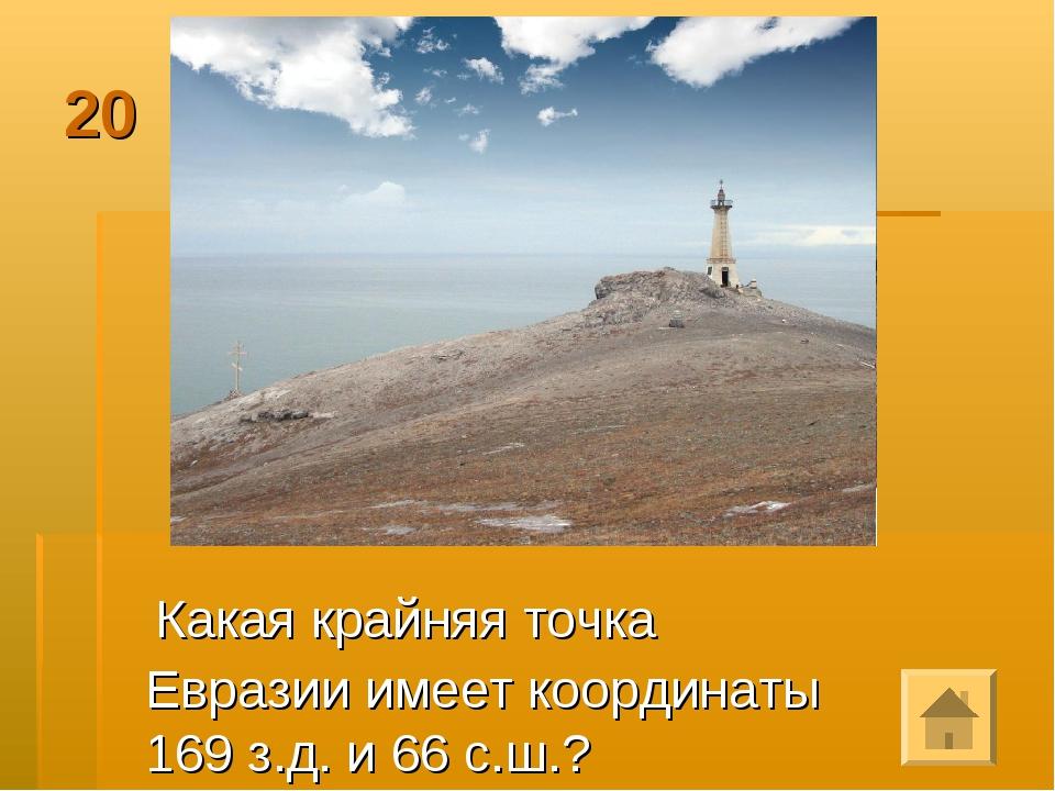 20 Какая крайняя точка Евразии имеет координаты 169 з.д. и 66 с.ш.?