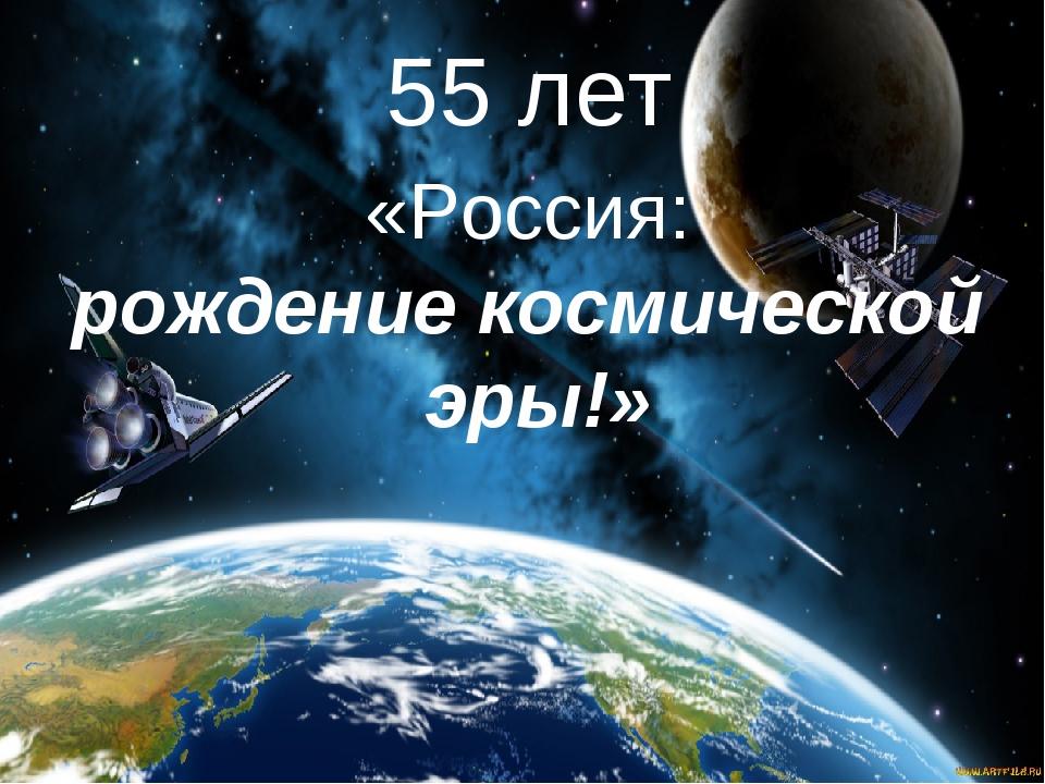 55 лет «Россия: рождение космической эры!»