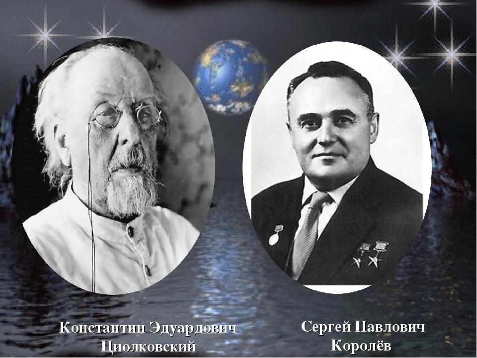 Константин Эдуардович Циолковский Сергей Павлович Королёв
