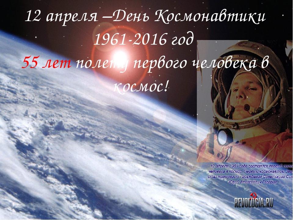 12 апреля –День Космонавтики 1961-2016 год 55 лет полету первого человека в к...