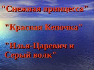 """""""Снежная принцесса"""" """"Красная Кепочка"""" """"Илья-Царевич и Серый волк"""""""